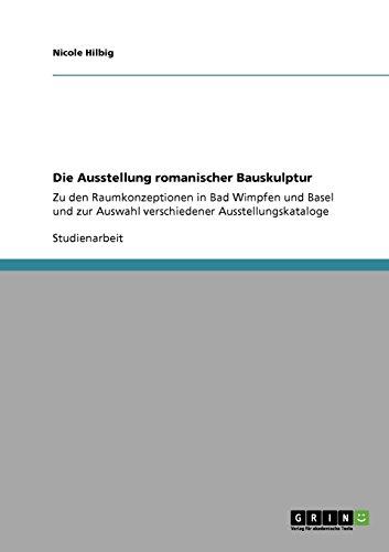 Die Ausstellung romanischer Bauskulptur: Zu den Raumkonzeptionen in Bad Wimpfen und Basel und zur Auswahl verschiedener Ausstellungskataloge