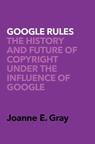 Google rules : the history and future of copyright under the influence of Google