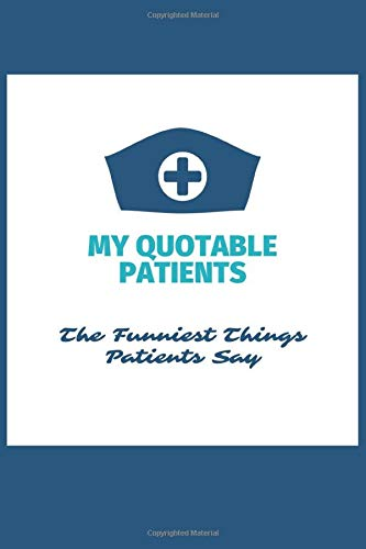My Quotable Patients - The Funniest Things Patients Say: Blank Lined Journal to collect Quotes, Memories, and Stories of your Patients, Graduation ... Doctors or Nurse Practitioner Funny Gift