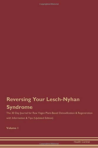 Reversing Your Lesch-Nyhan Syndrome: The 30 Day Journal for Raw Vegan Plant-Based Detoxification & Regeneration with Information & Tips (Updated Edition) Volume 1
