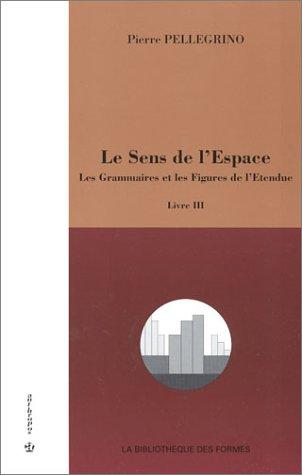 Le Sens de l'Espace, livre III : Les Grammaires et les Figures de l'Etendue par Pierre Pellegrino