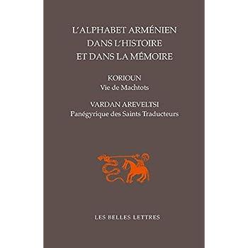 L' Alphabet arménien dans l'histoire et dans la mémoire: Vie de Machtots par Korioun / Panégyrique des Saints Traducteurs par Vardan Areveltsi