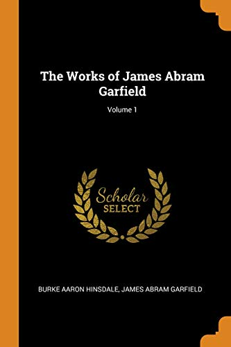 The Works of James Abram Garfield; Volume 1