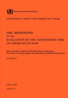 [(Some Aromatic Amines and Related Nitro Compounds: Hair Dyes, Colouring Agents and Miscellaneous Industrial Chemicals: Vol.16 : IARC Monographs on the Evaluation of Carcinogenic Risks to Humans)] [By (author) International Agency for Research on Cancer] published on (January, 1978)
