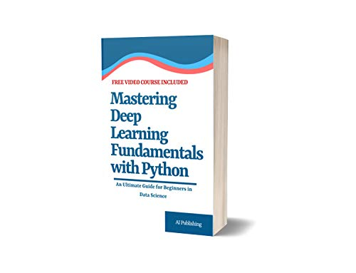 Mastering Deep Learning Fundamentals with Python: An Ultimate Guide for  Beginners in Data Science (FREE one hour Video Course in Deep learning for