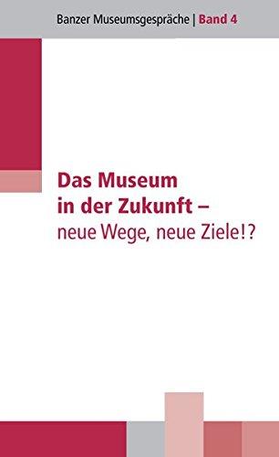 Das Museum in der Zukunft - neue Wege, neue Ziele!?: Vorträge einer Tagung der Hanns-Seidel-Stiftung vom 24. bis 26. September 2012 in Kloster Banz (Banzer Museumsgespräche)