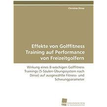 Effekte von Golffitness Training auf Performance von Freizeitgolfern: Wirkung eines 8-wöchigen Golffitness Trainings (5-Säulen-Übungssystem nach Dinse) auf ausgewählte Fitness- und Schwungparameter