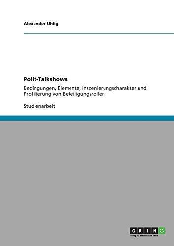 Polit-Talkshows: Bedingungen, Elemente, Inszenierungscharakter und Profilierung von Beteiligungsrollen