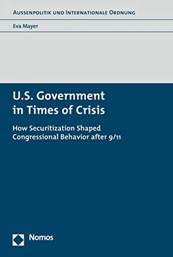 U.S. Government in Times of Crisis: How Securitization Shaped Congressional Behavior after 9/11 (Aussenpolitik Und Internationale Ordnung) -
