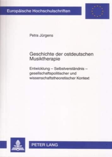 Geschichte der ostdeutschen Musiktherapie: Entwicklung - Selbstverständnis - gesellschaftspolitischer und wissenschaftstheoretischer Kontext ... Psychology / Série 6: Psychologie, Band 747)