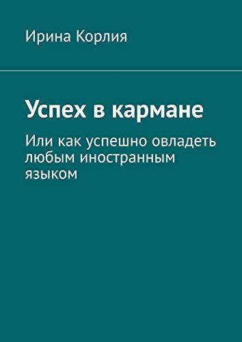 Успех вкармане: Иликак успешно овладеть любым иностранным языком (Russian Edition)