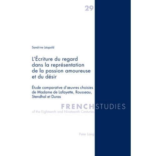 L'Écriture du regard dans la représentation de la passion amoureuse et du désir: Étude comparative d'oeuvres choisies de Madame de Lafayette, Rousseau, Stendhal et Dur