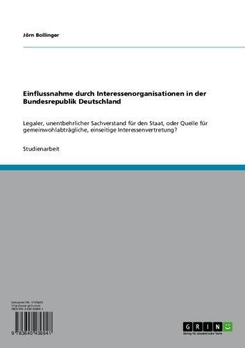 Einflussnahme durch Interessenorganisationen in der Bundesrepublik Deutschland: Legaler, unentbehrlicher Sachverstand für den Staat, oder Quelle für gemeinwohlabträgliche, ... einseitige Interessenvertretung?