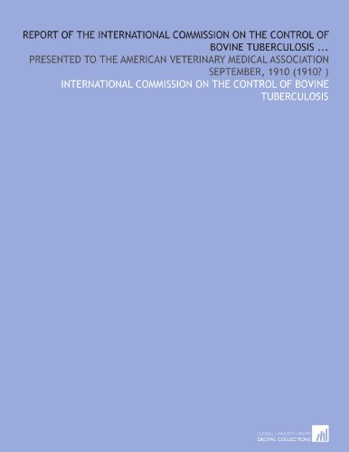 Report of the International Commission on the Control of Bovine Tuberculosis .: Presented to the American Veterinary Medical Association September, 1910 (1910?) por International commission on the control of bovine tuberculosis