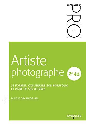 Artiste photographe: Se former, construire son portfolio et vivre de ses oeuvres par Fabiène Gay Jacob Vial
