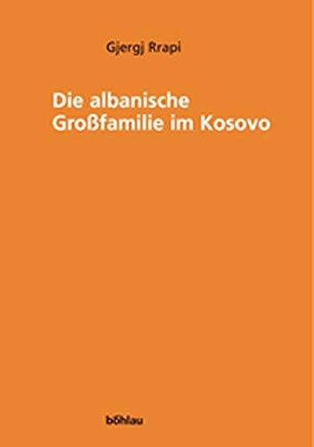 Die albanische Großfamilie im Kosovo (Zur Kunde Südosteuropas)