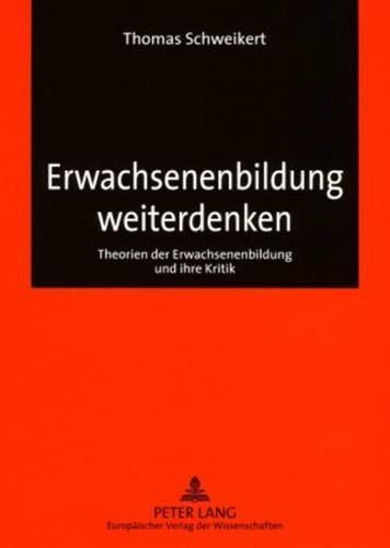 Erwachsenenbildung weiterdenken: Theorien der Erwachsenenbildung und ihre Kritik (Europäische Hochschulschriften / European University Studies / ... Education / Série 11: Pédagogie, Band 954)