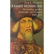 Kaiser Sigismund: Herrscher an der Schwelle zur Neuzeit 1368-1437