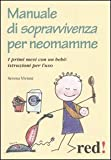Manuale di sopravvivenza per neomamme. I primi mesi con un bebè: istruzioni per l'uso