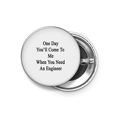 Shopsmeade® One Day You'll Come to Me When You Need an Engineer Round Pin Button Badge