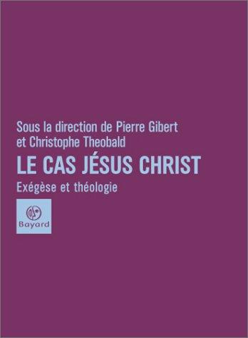 Le Cas Jésus-Christ : Exégètes, historiens et théologiens en confrontation