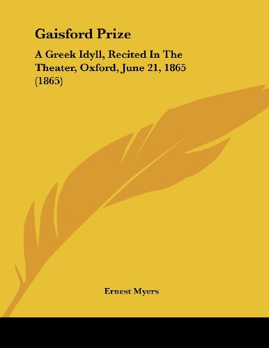 Gaisford Prize: A Greek Idyll, Recited in the Theater, Oxford, June 21, 1865 (1865)