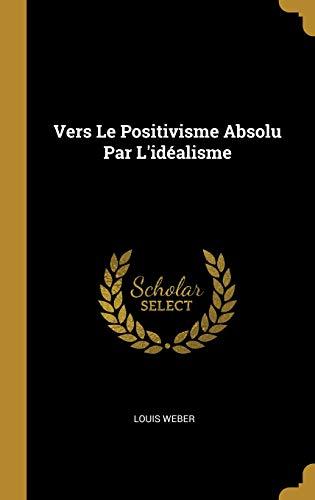 Vers Le Positivisme Absolu Par l'Idéalisme