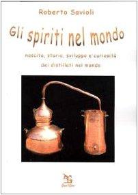 Gli spiriti nel mondo. Nascita, storia, sviluppo e curiosit� dei distillati nel mondo