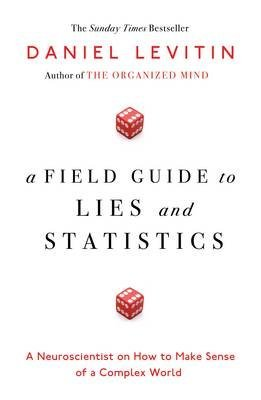 [(A Field Guide to Lies and Statistics : A Neuroscientist on How to Make Sense of a Complex World)] [Author: Daniel Levitin] published on (January, 2017)