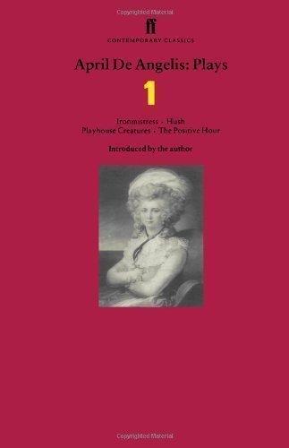 """April De Angelis Plays: """"Ironmistress"""", """"Hush"""", """"Playhouse Creatures"""", """"The Positive Hour"""": """"Ironmistress"""", """"Hush"""", """"Playhouse Creatures"""", """"The Positive Hour' v. 1 by de Angelis, April [01 February 1999]"""