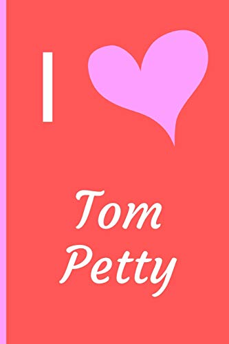 I Love Tom Petty: Fan Novelty Notebook / Journal / Diary 120 Lined Pages (6' x 9') Medium Portable Size