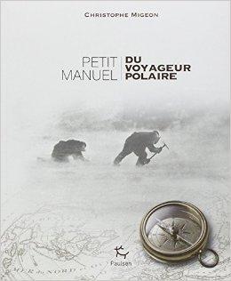 Petit manuel du voyageur polaire de Christophe Migeon ( 19 juin 2014 )