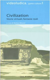 Civilization. Storie virtuali, fantasie reali (Videoludica. Game culture)