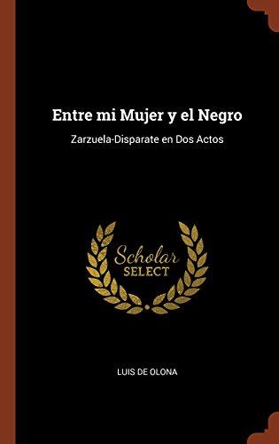 Entre mi Mujer y el Negro: Zarzuela-Disparate en Dos Actos por Luis de Olona