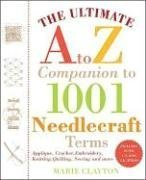 The Ultimate A to Z Companion to 1,001 Needlecraft Terms: Applique, Crochet, Embroidery, Knitting, Quilting, Sewing