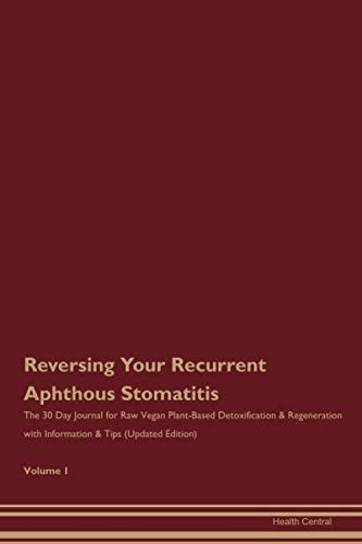 Reversing Your Recurrent Aphthous Stomatitis: The 30 Day Journal for Raw Vegan Plant-Based Detoxification & Regeneration with Information & Tips (Updated Edition) Volume 1