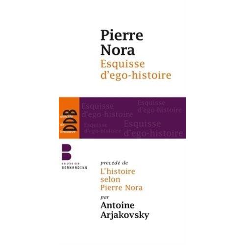 Esquisse d'ego-histoire: Suivi de L'historien, le pouvoir et le passé. Précédé de L'histoire selon Pierre Nora