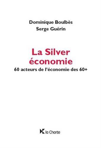 La Silver économie: 60 acteurs de l'économie des 60+ par Dominique Boulbès