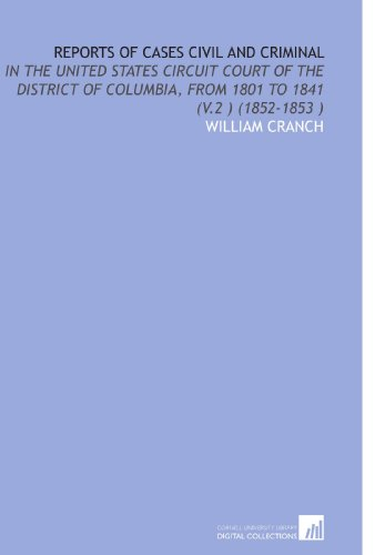 Reports of Cases Civil and Criminal: In the United States Circuit Court of the District of Columbia, From 1801 to 1841 (V.2) (1852-1853)