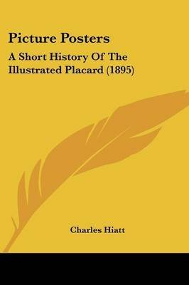 [(Picture Posters : A Short History of the Illustrated Placard (1895))] [By (author) Charles Hiatt] published on (November, 2009) -