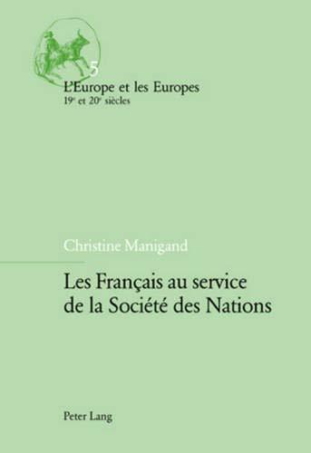 Les Français au service de la Société des Nations (L'Europe et les Europes (19e et 20e siècles), Band 5)
