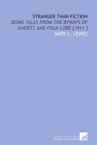 Stranger Than Fiction: Being Tales From the Byways of Ghosts and Folk-Lore [1911 ]