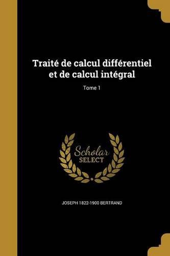 Traite de Calcul Differentiel Et de Calcul Integral; Tome 1 par Joseph 1822-1900 Bertrand
