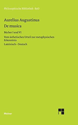 De musica. Buch I und VI: Vom ästhetischen Urteil zur metaphysischen Erkenntnis. Lateinisch- deutsch (Philosophische Bibliothek)