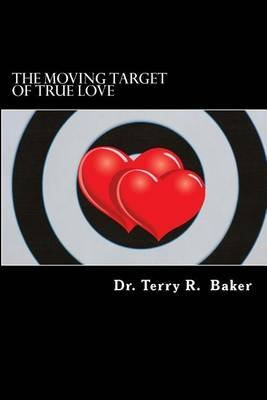 [(The Moving Target of True Love : Ten Powerful Principles for Finding and Keeping Pure Love)] [By (author) Terry R Baker Ph D] published on (January, 2013)