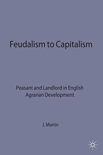 Feudalism to Capitalism - Peasant: Peasant and Landlord in English Agrarian Development (Studies in Historical Sociology) by John E. Martin (1983-10-20)