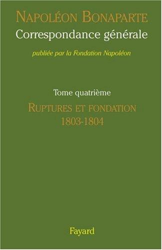Correspondance générale : Tome 4, Ruptures et fondation 1803-1804 par Napoléon Bonaparte