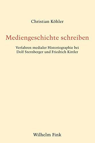 Mediengeschichte schreiben: Verfahren medialer Historiographie bei Dolf Sternberger und Friedrich Kittler