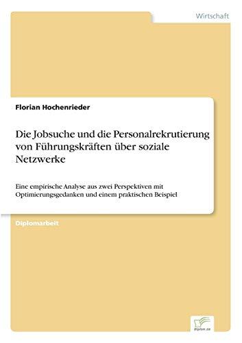 Die Jobsuche und die Personalrekrutierung von Führungskräften über soziale Netzwerke: Eine empirische Analyse aus zwei Perspektiven mit Optimierungsgedanken und einem praktischen Beispiel (Analyse Netzwerke Die Sozialer)