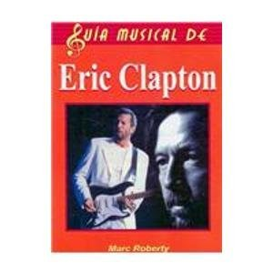 Eric Clapton/The Complete Guide to the Music of Eric Clapton (Guia musical de/Music Guide of) por Marc Roberty